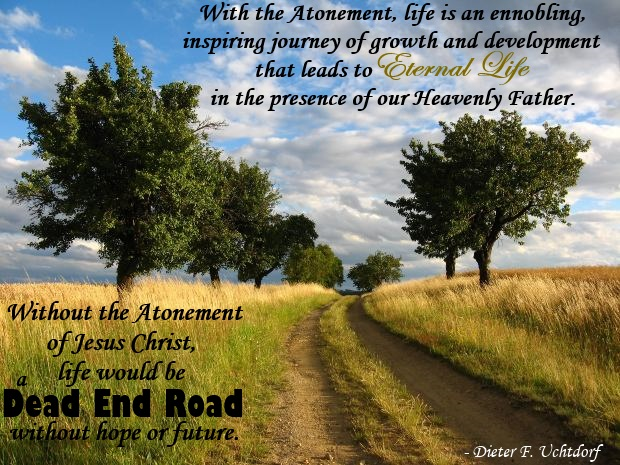 Without the Atonement of Jesus Christ, life would be a dead-end road without hope or future. With the Atonement, life is an ennobling, inspiring journey of growth and development that leads to eternal life in the presence of our Heavenly Father.
