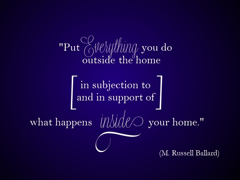 put everything you do outside the home in subjection to and in support of what happens inside your home.