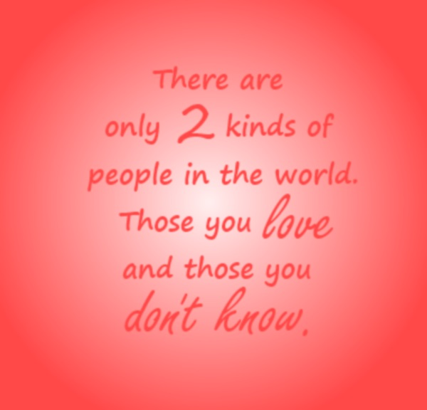 those you love and those you don't know . only 2 kinds of people
